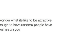 Random, You, and What: vonder what its like to be attractive  ough to have random people have  ushes on you