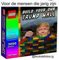 Lego, Memes, and Trump: Voor de mensen die jarig zijn  BUILD YOUR  LEGO  TRUMP  Ages  5+  Build  Your own  Wall  3000  pieces  Taff Project  Caleukstefotos.ig Bouw je eigen trump muur nu in de aanbieding😁 Tag iemand die dit moet zien👇🏼 Typ : Leuk onder elkaar in de reacties 90% kan dit niet👇🏼