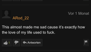 Life, Love, and Fuck: Vor 1 Monat  ARod_22  This almost made me sad cause it's exactly how  the love of my life used to fuck.  Antworten  1 Somewhat sad