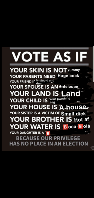Af, Parents, and Dick: VOTE AS IF  YOUR SKIN IS NOT Yummy  YOUR PARENTS NEED Huge cock  YOUR FRIENDrls stupid and  YOUR SPOUSE IS AN Anteloupe  dum  YOUR LAND IS Land  YOUR CHILD IS Your punching  YOUR HOUSE IS A house  YOUR SISTER IS A VICTIM OF $mall dick  YOUR BROTHER IS Hot af  bag  YOUR WATER IS BOca Bola  YOUR DAUGHTER IS A B  BECAUSE OUR PRIVILEGE  HAS NO PLACE IN AN ELECTION  MADO  ENTH Orange man baaaaad