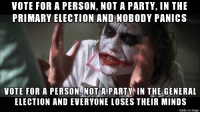 Party, Imgur, and The General: VOTE FOR A PERSON, NOT A PARTY, IN THE  PRIMARY ELECTION AND NOBODY PANICS  VOTE FOR A PERSON, NOT A PARTY IN THE GENERAL  ELECTION AND EVERYONE LOSES THEIR MINDS  made on imgur I Prefer the Primaries