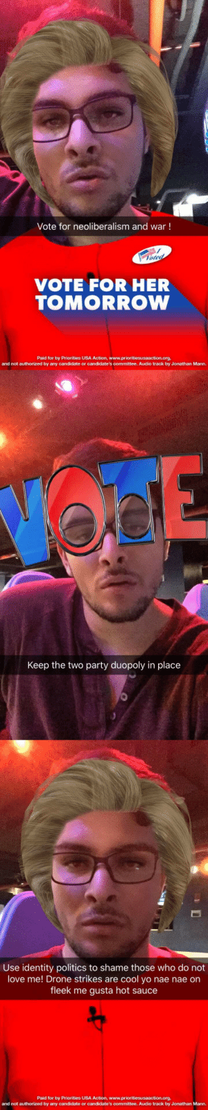 Drone, Love, and Nae Nae: Vote for neoliberalism and war!  oted  VOTE FOR HER  TOMORROW  Paid for by Priorities USA Action, www.prioritiesusaaction.org,  and not authorized by any candidate or candidate's committee. Audio track by Jonathan Mann.   Keep the two party duopoly in place   Use identity politics to shame those who do not  love me! Drone strikes are cool yo nae nae on  fleek me gusta hot sauce  Paid for by Priorities USA Action, www.prioritiesusaaction.org,  and not authorized by any candidate or candidate's committee. Audio track by Jonathan Mann. too-moist-for-this:  c-bassmeow:  Madam president !   this is art