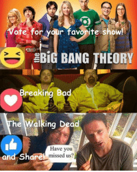 Bad, Breaking Bad, and Memes: Vote for ydur favorite show!  BiG BANG THEORY  Breaking Bad  he Walking D  ea  Have you  and are  missed us? Today #TheWalkingDead fans, I want you to VOTE right now. :) (y)  http://www.egvoproductions.com/news-blog/wrapping-up-the-walking-dead-season-7