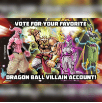 Okay! Voting is here! RULES: Only one vote per account! Must follow me to vote! Tag your favorite DBZ VILLAIN INSTAGRAM ACCOUNT! This includes: Buu, Frieza, Cell, Black, Zamasu, Broly and many more! Repost this photo to tell your followers to vote for you, but they must vote here! I cast my vote for @majinbuu_ultimate Ends in 15 hours! WINNER WINS A 24 HOUR STORY SHOUTOUT! ^_^ - P.S. If a lot of ppl participate this is gonna be hard to count everything up!: VOTE FOR YOUR FAVORITE  3 a  DRAGON BALL VILLAIN ACCOUNT! Okay! Voting is here! RULES: Only one vote per account! Must follow me to vote! Tag your favorite DBZ VILLAIN INSTAGRAM ACCOUNT! This includes: Buu, Frieza, Cell, Black, Zamasu, Broly and many more! Repost this photo to tell your followers to vote for you, but they must vote here! I cast my vote for @majinbuu_ultimate Ends in 15 hours! WINNER WINS A 24 HOUR STORY SHOUTOUT! ^_^ - P.S. If a lot of ppl participate this is gonna be hard to count everything up!