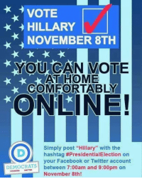 """Same goes for Trump voters. Don't forget!: VOTE  HILLARY  NOVEMBER 8TH  YOU CAN VOTE  AT HOME  COMFORTABLY  ONLINE!  Simply post """"Hillary"""" with the  D) hashtag #PresidentialElection on  your Facebook or Twitter account  DEMOCRATS  between 7:00am and 9:00pm on  November 8th! Same goes for Trump voters. Don't forget!"""