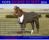 """A third-party candidate I can get behind: VOTE  HORSE IN SUIT  2016  Horse in Suit Run Fast  Horse in Suit Not Career Politician  Horse in Suit Washington Outsider  Horse in Suit Not Care About Inedible """"Money""""  Horse in Suit Not Actually Know What is Government  Horse in Suit Love Carrots  Horse in Suit Detect Threats Quickly Due to Lateral Eye Placement  Less Running. More Carrots  Brought to you by Americans for Increased Political Absurdism  """"Because Nothing Makes Sense """"TM  Horse in Suit 2016. A third-party candidate I can get behind"""