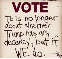 Trump, Vote, and  No: VOTE  It is no longer  about Whether  Trump has any  decency, but if  WE do