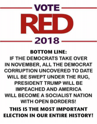 Swept: VOTE  RED  2018  BOTTOM LINE:  IF THE DEMOCRATS TAKE OVER  IN NOVEMBER, ALL THE DEMOCRAT  CORRUPTION UNCOVERED TO DATE  WILL BE SWEPT UNDER THE RUG  PRESIDENT TRUMP WILL BE  IMPEACHED AND AMERICA  WILL BECOME A SOCIALIST NATION  WITH OPEN BORDERS!  THIS IS THE MOST IMPORTANT  ELECTION IN OUR ENTIRE HISTORY!