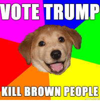Browns, Trump, and Advice Dog: VOTE TRUMP  KILL BROWN PEOPLE A vote for Trump is a vote for peace, prosperity, and killing everyone who doesn't look like you.