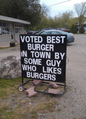 Well, that's good enough for me!: VOTED BEST  BURGER  IN TOWN BY  SOME GUY  WHO LIKES  BURGERS Well, that's good enough for me!