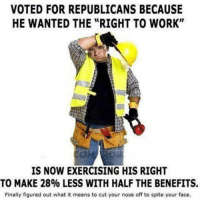 "Memes, Thug, and Exercise: VOTED FOR REPUBLICANS BECAUSE  HE WANTED THE ""RIGHT TO WORK""  IS NOW EXERCISING HIS RIGHT  TO MAKE 28% LESS WITH HALF THE BENEFITS.  Finally figured out what it means to cut your nose off to spite your face. Saw this over at Union Thugs"