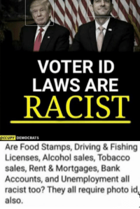 Driving, Food, and Memes: VOTER ID  LAWS ARE  RACIST  CCUPY DEMOCRATS  Are Food Stamps, Driving& Fishing  Licenses, Alcohol sales, Tobacco  sales, Rent& Mortgages, Bank  Accounts, and Unemployment all  racist too? They all require photo id,  also. (GC)