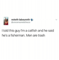 Catfished, Memes, and Trash: Voteth laboureth  @uncensoredchoco  I told this guy I'm a catfish and he said  he's a fisherman. Men are trash Haaa! 🎣😂😂