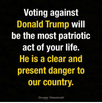 Donald Trump, Life, and Memes: Voting against  Donald Trump  will  be the most patriotic  act of your life.  He is a clear and  present danger to  our country.  Occupy Democrats SHARE if you agree -- and don't forget to register to vote! https://www.vote.org/  H/t Occupy Democrats