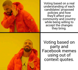 Community, Facebook, and Memes: Voting based on a real  understanding of each  candidates' proposed  policies and how  they'll affect your  community and country  while being willing to  accept the changes  they bring.  Voting based on  party and  Facebook memes  using out of  context quotes.  AIR Spicy memes.