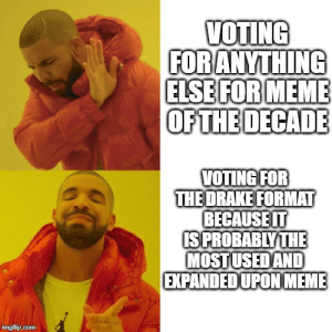 dunno this is just imo though you can vote whatever u want: VOTING  FOR ANYTHING  ELSE FOR MEME  OF THE DECADE  VOTING FOR  THE DRAKE FORMAT  BECAUSE IT  IS PROBABLY THE  MOSTUSED AND  EXPANDED UPON MEME  imgflip.com dunno this is just imo though you can vote whatever u want