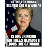 Accurate 😂😂: VOTING FOR HILARY  BECAUSE SHE ISAWOMAN  IS LIKE DRINKING  ANTIFREEZE BECAUSE IT  LOOKS LIKE GATORADE.  imgirP Accurate 😂😂