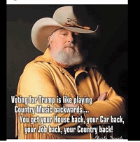Voting For Trump: Voting for Trump is like playing  Country Music backwards  You get vour House back,your car back,  our Job back your country back!