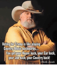 Merica: Voting for Trump is like playing  Country Music backwards...  You get our House back Vour Car back,  our Job back, your Country back! Merica