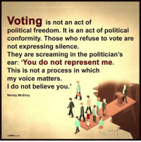 "political: Voting is not an act of  political freedom. It is an act of political  conformity. Those who refuse to vote are  not expressing silence.  They are screaming in the politician's  ear: ""You do not represent me.  This is not a process in which  my voice matters  I do not believe you.'  Wendy McElroy"