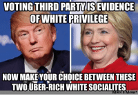 White: VOTING THIRD  PARTY ISEVIDENCE  OF WHITE PRIVILEGE  NOW MAKE YOUR CHOICE BETWEEN THESE  TWOUBER-RICH WHITE SOCIALITES  Make a Meme