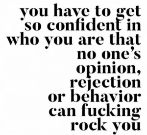 Rejection: vou have to gel  so confident in  who you are that  no one'S  opinion,  rejection  or behavior  can fucking  rock vou