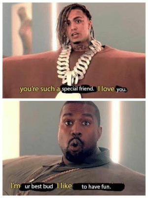 """Kanye, Love, and Memes: vou're such a special friend. l love you,  Im ur best bud l like  to have fun. """"I Love It"""": Wholesome Edition #memes #kanye #lilpump"""