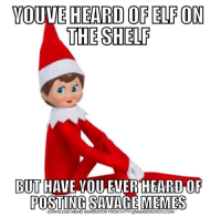 Elf: VOUUE HEARD OF ELF ON  THE SHELP  BUT HAVE VOU EVER HEARD,OF  POSTING SAVAGE MEMES  DOWNLOAD MEME GENERATOR FROM HTTP:I/MEMECRUNCH.COM