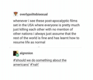 apocalypse: Voverlypolitebisexual  whenever i see these post-apocalyptic films  set in the USA where everyone is pretty much  just killing each other with no mention of  other nations i always just assume that the  rest of the world is fine and has learnt how to  resume life as normal  algrenion  #'should we do something about the  americans' apocalypse