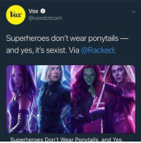 "America, Hello, and Movies: Vox  @voxdotcom  Vox  Superheroes don't wear ponytails  and yes, it's sexist. Via @Racked  Superheroes Don't Wear Ponvtails, and Yes <p><a href=""http://cliff-snowpeak.tumblr.com/post/173777147515/libertarirynn-jurakan-libertarirynn-hello"" class=""tumblr_blog"">cliff-snowpeak</a>:</p>  <blockquote><p><a href=""https://libertarirynn.tumblr.com/post/173775013139/jurakan-libertarirynn-hello-darkness-my-old"" class=""tumblr_blog"">libertarirynn</a>:</p><blockquote> <p><a href=""http://jurakan.tumblr.com/post/173774569784/libertarirynn-hello-darkness-my-old-friend-wait"" class=""tumblr_blog"">jurakan</a>:</p> <blockquote> <p><a href=""https://libertarirynn.tumblr.com/post/173774527164/hello-darkness-my-old-friend"" class=""tumblr_blog"">libertarirynn</a>:</p> <blockquote><p>Hello darkness my old friend</p></blockquote> <p>wait what</p> </blockquote> <p>From the article:</p> <h2>""Even today, the physical attributes and feminine beauty of superheroines are exaggerated to make them look like, well, frankly, porn stars at worst, and sexy female athletes at best""</h2> <p class=""npf_quirky"" data-npf='{""subtype"":""quirky""}'>HOLY SHIT, REALLY???</p> <p>You mean to tell me that comic book movies have characters with EXAGGERATED ATTRACTIVENESS??!?!? Y'all really out here big mad because Black Widow didn't fight Thanos with a messy bun?</p> <p>Also, porn stars? Yeah</p> <figure class=""tmblr-full"" data-orig-height=""675"" data-orig-width=""1200""><img src=""https://78.media.tumblr.com/dc3e61fc7f2c6a5151b0d1be0e432c92/tumblr_inline_p8j3l5X7K11rw09tq_1280.jpg"" data-orig-height=""675"" data-orig-width=""1200""/></figure><figure class=""tmblr-full"" data-orig-height=""600"" data-orig-width=""450""><img src=""https://78.media.tumblr.com/1e21407b4c5f9c05456b26f33f12ca8d/tumblr_inline_p8j3l5dudc1rw09tq_500.jpg"" data-orig-height=""600"" data-orig-width=""450""/></figure><figure class=""tmblr-full"" data-orig-height=""750"" data-orig-width=""494""><img src=""https://78.media.tumblr.com/06a24969b89f4bda455894d3a33b73e1/tumblr_inline_p8j3l54g0L1rw09tq_500.jpg"" data-orig-height=""750"" data-orig-width=""494""/></figure><p>Just look at these absolute thots.</p> <p>And are you really gonna pretend the physical attributes of male heroes aren't equally exaggerated?</p> <figure class=""tmblr-full"" data-orig-height=""352"" data-orig-width=""616""><img src=""https://78.media.tumblr.com/e50650fe8c64cc45a0a49b1c154c9727/tumblr_inline_p8j3qxQfVj1rw09tq_1280.jpg"" data-orig-height=""352"" data-orig-width=""616""/></figure><figure class=""tmblr-full"" data-orig-height=""853"" data-orig-width=""1280""><img src=""https://78.media.tumblr.com/fa6dd8eed0c9092897f7c5845e746eeb/tumblr_inline_p8j3qxV7gU1rw09tq_1280.jpg"" data-orig-height=""853"" data-orig-width=""1280""/></figure><figure class=""tmblr-full"" data-orig-height=""376"" data-orig-width=""628""><img src=""https://78.media.tumblr.com/8b4e28dfa3b90c6d993205431523a58f/tumblr_inline_p8j3qyB2DV1rw09tq_1280.png"" data-orig-height=""376"" data-orig-width=""628""/></figure><figure class=""tmblr-full"" data-orig-height=""720"" data-orig-width=""1280""><img src=""https://78.media.tumblr.com/a3b892f91a86637ffd795f53e80755ed/tumblr_inline_p8j3qySjMW1rw09tq_1280.jpg"" data-orig-height=""720"" data-orig-width=""1280""/></figure><figure class=""tmblr-full"" data-orig-height=""1065"" data-orig-width=""710""><img src=""https://78.media.tumblr.com/6328a5326438869b475cffd0bc37a347/tumblr_inline_p8j3qyKZhi1rw09tq_1280.jpg"" data-orig-height=""1065"" data-orig-width=""710""/></figure><p>Y'know, 'cause every guy at Walmart has abs like Captain America.</p> </blockquote> <p>On top of all that, Wasp is sporting a ponytail in the trailers for Antman and the Wasp. We just gonna ignore that?</p></blockquote>  <p>Of course they will. Just like they ignore the fact that Thor and Loki have long hair. If it doesn't fit the narrative, it's out.</p>"