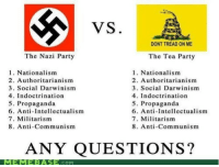 "Advice, Being Alone, and Anaconda: VS  DONT TREAD ON ME  The Nazi Party  The Tea Party  1. Nationalism  2. Authoritarianism  3. Social Darwinism  4. Indoctrination  5. Propaganda  6. Anti-Intellectualism  7. Militarism  8. Anti-Communism  1. Nationalism  2. Authoritarianism  3. Social Darwinism  4. Indoctrination  5. Propaganda  6. Anti-Intellectualism  7. Militarism  8. Anti-Communism  ANY QUESTIONS?  COM <p><a class=""tumblr_blog"" href=""http://lolingatliberals.tumblr.com/post/34657371599/back-in-the-day-youngins-used-to-go-on-memebase"">lolingatliberals</a>:</p> <blockquote> <p>Back in the day, youngins used to go on Memebase to laugh at funny pictures of Cats wearing pieces of toast as helmets — Today, this same site also seems to offer the occasional bit of political advice to it's 12-18 year old primary userbase.</p> <p>How lovely.</p> <p>But let's take a look at what shit they are shoveling to our kids, yes?</p> <p><strong>1. Nationalism.</strong></p> <p>True. Both GOP members and the Nazis were nationalistic. But did both subscribe to a shared patriotism of the same land? This is important to consider because being nationalistic means absolutely nothing on it's own. People who consider themselves patriotic generally are subscribing to the values that their nation has adopted as being representative of their own personal ideologies.</p> <p>Thus, being nationalistic means nothing on it's own unless you factor in the principles that nation exhibits as a primary variable.</p> <p>Canadians are some of the most nationalistic people on the planet earth.. As were the Russians of the old Soviet Union. Are they much like Nazi Germany simply because of it?</p> <p><strong>2. Authoritarianism.</strong></p> <p>Defined by Wikipedia as:</p> <blockquote> <p><strong>dictatorship: a form of government in which the ruler is an absolute dictator (not restricted by a constitution or laws or opposition etc.).</strong></p> </blockquote> <p>Indeed, Nazi Germany was a one-party dictatorship run by Adolf Hitler. There was no declaration of rights signed by his Government, nor was any dissent allowed without harsh consequence.</p> <p>By contrast, the Tea Party is:</p> <ul><li>Anti-big Government, and,</li> <li>Pro-Constitution.</li> </ul><p>Those two factors alone disrupt this entire second point.. Both because the Tea Party favors limiting the authority of Government, and because their hyper Constitutionalism would never allow the infringement of the liberties granted within.</p> <p>Freedom of Speech, Faith, and Property are essential tenets to Republicanism.</p> <p>3. Social Darwinism.</p> <p>Social Darwinism is a theory based in the notion that environments shape the groups within those environments. Basically, ensuring that the group most capable of survival in that environment will ultimately inherit it.</p> <p>I don't quite understand what this has to do with politics — But I am assuming the Liberals have taken a racial edge to this long-held component of biology. In that case, I'd simply laugh and remind them that it was the Republicans who freed the slaves, and ensured the Constitution [pesky little bugger] protected them to the full extent of which it protected every other person who stepped foot on American soil.</p> <p>The Democrats [confederacy] were responsible for the push for the dehumanization of non-whites, and formed the original KKK.</p> <p>Still — Somehow the Tea Party is racist for wanting to encourage the independence of every American citizen, and not perpetuate the emotional bondage of historical victimization and Government dependency of African-Americans and other minorities.</p> <p><strong>4. Indoctrination.</strong></p> <p>Because being a loathed minority political group is akin to indoctrination.</p> <p><em>[See: Projection]</em></p> <p>Mind you, I would dare ask a Liberal who, exactly, is not indoctrinated.. Most likely, their answer will include themselves, and anyone who thinks like themselves.. Which is a perfect segway intoooooo~</p> <p><strong>5. Propaganda.</strong></p> <p><img alt=""http://3.bp.blogspot.com/_baOacp0B_V4/SRHrvWpaanI/AAAAAAAABvM/6QPre_iePHg/s400/obama_hope_progress_change.jpg"" class=""decoded"" src=""http://3.bp.blogspot.com/_baOacp0B_V4/SRHrvWpaanI/AAAAAAAABvM/6QPre_iePHg/s400/obama_hope_progress_change.jpg""/></p> <p>Propaganda simply means any biased information used to mislead others into viewing a group or person favorably or unfavorably. It is used by every company, group, political leader, ideology, etc… No one is exempt from the use of propaganda to attempt to sway others to see their point of view as being the 'right' point of view.</p> <p>The picture I am replying to is propaganda. It is pro-Liberalism in nature with the intention of attempting to sway it's readers towards subscribing to the same paradigm it does.</p> <p>My blog is propaganda… Tumblr is propaganda.</p> <p>What Liberals argue about propaganda is a case study in how effective propaganda can be. They are so indoctrinated that they truly believe that their ideology isn't one. They are without ideology. Their views are without bias. Their political subscription is simply the absolute best thing that no one but like-minded comrades seem to understand.</p> <p><strong>6. Anti-Intellectualism.</strong></p> <p>Define intellectualism, love.</p> <p><strong>7. Militarism.</strong></p> <p>Militarism is simply defined as believing in having a strong national defense system and military.</p> <p><em>How awful.</em></p> <p>I mean.. It's just so capitalistic, you know? It's not like anyone else has armies. We are just war mongering in supporting our troops and securing our borders.. And just meddling when we try to stop Governments from mass-slaughtering their own people overseas.</p> <p><strong>8. Anti Communism.</strong></p> <p>My favorite!</p> <p>The Nazis were Socialists. In fact, the word 'Nazi' is an abbreviation of the National <em>Socialist</em> Worker's Party's German title. The Nazis were not anti-Communism.. They were <em>anti-Soviet Union</em>.</p> <p>And yes.. The Tea Party, as all Conservatives, are anti Communism — But not without support, in this area! The 100,000,000+ people who died under Communist rule in only about 100 years are pretty anti-Communist, too.</p> <p><em>[Goddamn..]</em></p> </blockquote> <p>The original post is HILARIOUSLY stupid. I mean what even?</p>"