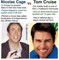 God, Independence Day, and Memes: Vs  -In Conair he showed  Baby-O that God does exist.  -People Magazine voted him  sexiest actor of all time.  Pitched a movie idea called  Declaration of Independence  Day (British Aliens)  His middle tooth is one of  Ron L Hubbard's Horcruxes  -He's so short that his stunt  doubles are 12 year olds  Has a national day in  Japan (actual wtf fact) Thicc Nick is the man. Follow 🇺🇸(@strait2school)🇺🇸