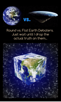 Round vs. Flat Earth Debaters: vs.  Round vs. Flat Earth Debaters.  Just wait until I drop the  actual truth on them... Round vs. Flat Earth Debaters