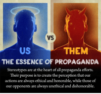 dishonored: VS  THEM  US  THE ESSENCE OF PROPAGANDA  Stereotypes are at the heart of all propaganda efforts.  Their purpose is to create the perception that our  actions are always ethical and honorable, while those of  our opponents are always unethical and dishonorable.