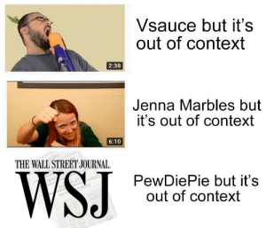 True, Jenna Marbles, and Wall Street Journal: Vsauce but it's  out of context  2:38  Jenna Marbles but  it's out of context  6:10  THE WALL STREET JOURNAL.  PewDiePie but it's  out of context This is so true and sad