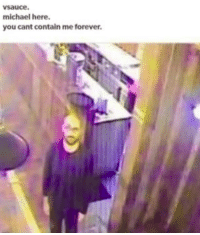 Definitely, Forever, and Michael: vsauce.  michael here.  you cant contain me forever he is definitely watching