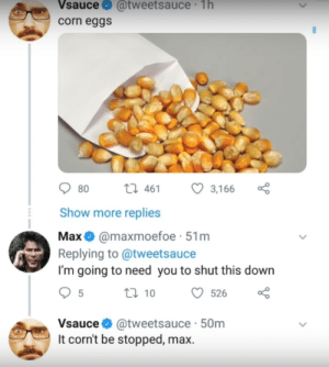 Reddit, Corn, and Down: Vsauce@tweetsauce 1h  corn eggs  080 461 3,166 a  Show more replies  Maxe @maxmoefoe-51m  Replying to @tweetsauce  I'm going to need you to shut this down  Vsauce @tweetsauce 50m  It corn't be stopped, max. No explanation needed