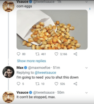 Michael, Corn, and Down: Vsauce@tweetsauce 1h  corn eggs  80 t461 3,166  Show more replies  Maxamaxmoefoe 51m  Replying to @tweetsauce  I'm going to need you to shut this down  t 10 526  Vsauce @tweetsauce 50m  It corn't be stopped, max. Hey Michael, Vsauce here!
