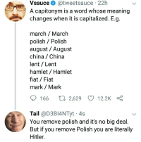 "<p>Remove Polish via /r/memes <a href=""http://ift.tt/2pz0rF3"">http://ift.tt/2pz0rF3</a></p>: Vsauce  @tweetsauce  22h  A capitonym is a word whose meaning  changes when it is capitalized. E.g.  march / March  polish Polish  august / August  china China  lent / Lent  hamlet /Hamlet  fiat Fiat  mark / Mark  166 t 2,629 12.2K  Tail @D3BI4NTyt 4s  You remove polish and it's no big deal.  But if you remove Polish you are literally  Hitler. <p>Remove Polish via /r/memes <a href=""http://ift.tt/2pz0rF3"">http://ift.tt/2pz0rF3</a></p>"