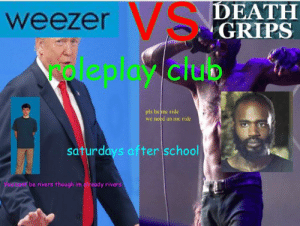 please guys I need one: VSDEATH  GRIPS  weezer S  leplay club  pls be me ride  we need an me ride  saturdays after school  Yourcam be rivers though im aready rivers please guys I need one