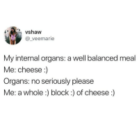 :) @_theblessedone: vshaw  @_veemarie  My internal organs: a well balanced meal  Me: cheese:)  Organs: no seriously please  Me: a whole:) block :) of cheese:) :) @_theblessedone
