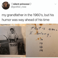 Memes, Trash, and Princess: Vsilent princess>  @godtier_rose  my grandfather in the 1960's, but his  humor was way ahead of his time  Featured @will ent  工  .ge/ow  7,  TRASH 😂Legendary Cr Rose
