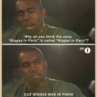 """Why do you think the song  """"Niggas In Paris"""" is called """"Niggas in Paris""""?  DOH  CUz NIGGAS WAS IN PARIS PROPHET 🙌"""