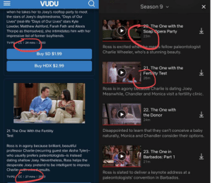 "Many of the vudu episodes appear ~1-2 min longer than Netflix's, does anyone know if that's due to the deleted scenes before I pay to find out?: VUDU  Season 9  when he takes her to Joey's rooftop party to meet  the stars of Joey's daytimedrama, ""Days of Our  Lives"" (real-life ""Days of Our Lives"" stars Kyle  20 The One with the  Lowder, Matthew Ashford, Farah Fath and Alexis  Thorpe as themselves), she intimidates him with her  impressive list of former boyfriends.  Soap Opera Party  23m  CC I 24 mins I 2003  TV-PG  Ross is excited whenhe mes fellow paleontologist  Charlie Wheeler, who's a stunning beauty.  Buy SD $1.99  Buy HDX $2.99  21. The One with the  Fertility Test  26m  Ross is in agony because Charlie is dating Joey.  Meanwhile, Chandler and Monica visit a fertility clinic.  22. The One with  the Donor  24m  Disappointed to learn that they can't conceive a baby  naturally, Monica and Chandler consider their options.  21. The One With the Fertility  Test  Ross is in agony because brilliant, beautiful  professor Charlie (recurring guest star Aisha Tyler)-  who usually prefers paleontologists--is instead  dating shallow Joey. Nevertheless, Ross helps the  desperate Joey pretend to be intelligent to impress  Charlie-withined results.  23. The One in  Barbados: Part 1  21m  Ross is slated to deliver a keynote address at a  paleontologists' convention in Barbados.  TV-PG  CC I 27 mins  203  о Many of the vudu episodes appear ~1-2 min longer than Netflix's, does anyone know if that's due to the deleted scenes before I pay to find out?"
