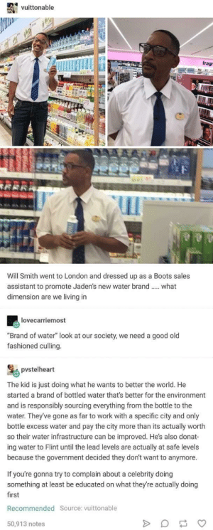 "Will Smith, Work, and Boots: vuittonable  frag  Will Smith went to London and dressed up as a Boots sales  assistant to promote Jaden's new water brand  dimension are we living in  what  lovecarriemost  ""Brand of water"" look at our society, we need a good old  fashioned culling.  pvstelheart  The kid is just doing what he wants to better the world. He  started a brand of bottled water that's better for the environment  and is responsibly sourcing everything from the bottle to the  water. They've gone as far to work with a specific city and only  bottle excess water and pay the city more than its actually worth  so their water infrastructure can be improved. He's also donat-  ing water to Flint until the lead levels are actually  because the government decided they don't want to anymore  safe levels  If you're gonna try to complain about a celebrity doing  something at least be educated on what they're actually doing  first  Recommended Source: vuittonable  50,913 notes  MEATER  4 Will Smith Promoting His Son's Good Deeds"