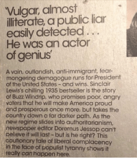 America, Memes, and Book: Vulgar, almost  illiterate, a public liar  easily detected..  He was an acfor  of genius  A vain, outlandish, anti-immigrant, fear-  mongering demagogue runs for President  of the United States - and wins. Sinclair  Lewis's chilling 1935 bestseller is the story  of Buzz Windrip, who promises poor, angry  voters that he will make America proud  and prosperous once more, but takes the  country down a far darker path. As the  new regime slides into authoritarianism,  newspaper editor Doremus Jessop can't  believe it will last- but is he right? This  cautionary tale of liberal complacency  in the face of populist tyranny shows it  really can happen here. This a blurb from Sinclair Lewis' book from 1935.