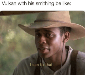 Be Like, Can, and Thing: Vulkan with his smithing be like:  I can fix that. Only thing he can't fix is his relationship with Konrad