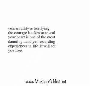Life, Free, and Heart: vulnerability is terrifying  the courage it takes to reveal  your heart is one of the most  daunting...and yet rewarding  experiences in life. it will set  you free  www.MakeupAddict.net