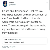 Blackpeopletwitter, Police, and Date: Vulpix  @RisaJai  He lied about loving sushi. Took me to a  sushi spot. Tasted it and spit it out in front of  me. Scrambled to find his brother who  works there cuz he couldn't pay for his  meal. Then wouldn't get in the car w me bc  my headlight was out and he was running  from the police  Trill Jackson @lm_On1  Worst date uve been on?  3/30/18, 4:12 PM <p>Worst date stories anyone? (via /r/BlackPeopleTwitter)</p>