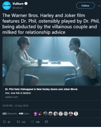 Advice, Joker, and Tumblr: Vulture  @vulture  VULTURE  Follow )  The Warner Bros. Harley and Joker film  features Dr. Phil, ostensibly played by Dr. Phil,  being abducted by the villainous couple and  milked for relationship advice  Dr. Phil Gets Kidnapped In New Harley Quinn and Joker Movie  See, now this is twisted.  vulture.com  10:59 PM - 23 Sep 2018  121 Retweets 448 Likes  怎  82 ti 121 448 risaellen: